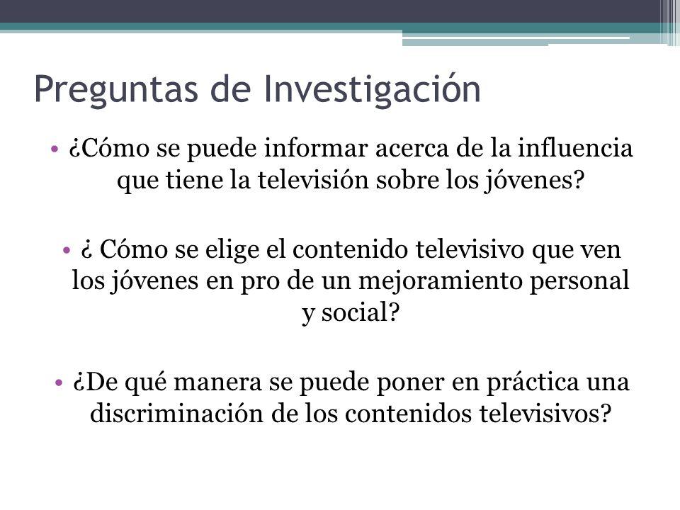 Preguntas de Investigación ¿Cómo se puede informar acerca de la influencia que tiene la televisión sobre los jóvenes? ¿ Cómo se elige el contenido tel