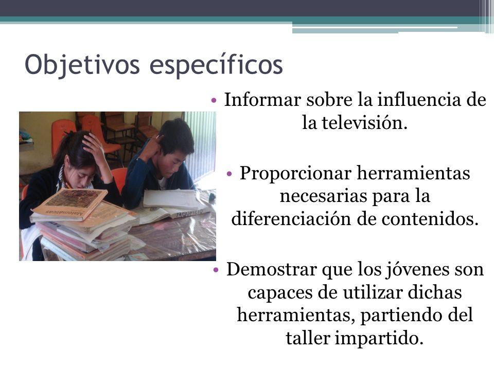 Objetivos específicos Informar sobre la influencia de la televisión. Proporcionar herramientas necesarias para la diferenciación de contenidos. Demost