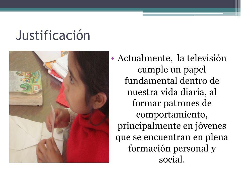 Justificación Actualmente, la televisión cumple un papel fundamental dentro de nuestra vida diaria, al formar patrones de comportamiento, principalmen