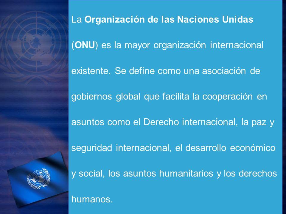 La Organización de las Naciones Unidas (ONU) es la mayor organización internacional existente. Se define como una asociación de gobiernos global que f