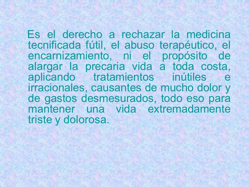 Es el derecho a rechazar la medicina tecnificada fútil, el abuso terapéutico, el encarnizamiento, ni el propósito de alargar la precaria vida a toda c