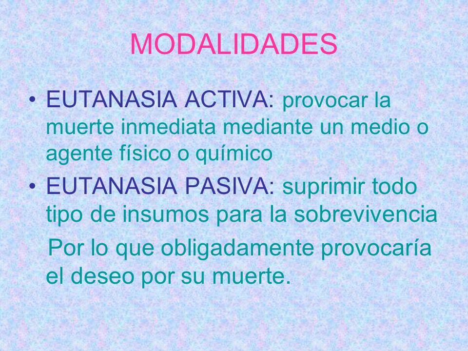 MODALIDADES EUTANASIA ACTIVA: provocar la muerte inmediata mediante un medio o agente físico o químico EUTANASIA PASIVA: suprimir todo tipo de insumos