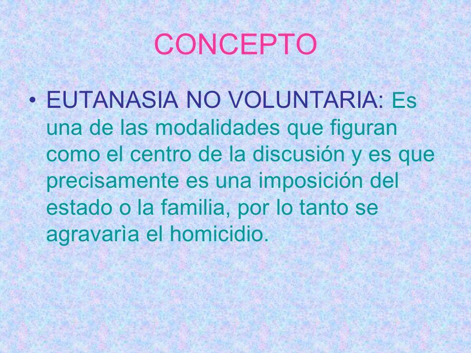 CONCEPTO EUTANASIA NO VOLUNTARIA: Es una de las modalidades que figuran como el centro de la discusión y es que precisamente es una imposición del est
