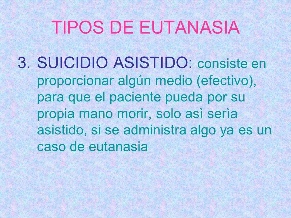 TIPOS DE EUTANASIA 3.SUICIDIO ASISTIDO: consiste en proporcionar algún medio (efectivo), para que el paciente pueda por su propia mano morir, solo asì