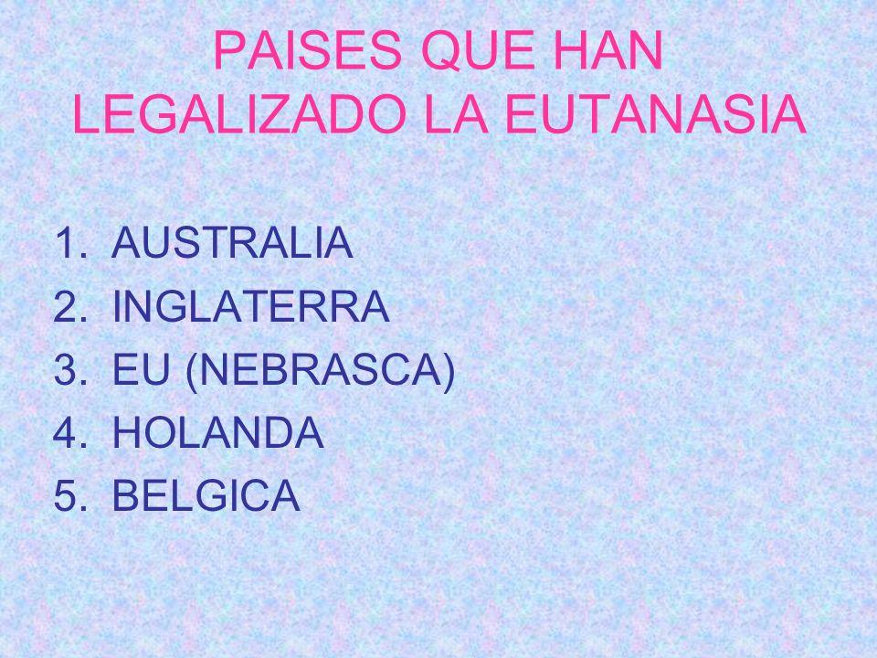 PAISES QUE HAN LEGALIZADO LA EUTANASIA 1.AUSTRALIA 2.INGLATERRA 3.EU (NEBRASCA) 4.HOLANDA 5.BELGICA