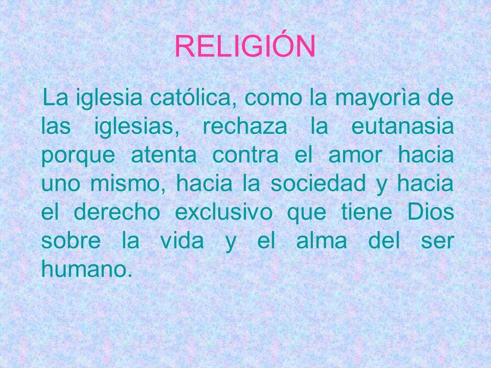 RELIGIÓN La iglesia católica, como la mayorìa de las iglesias, rechaza la eutanasia porque atenta contra el amor hacia uno mismo, hacia la sociedad y