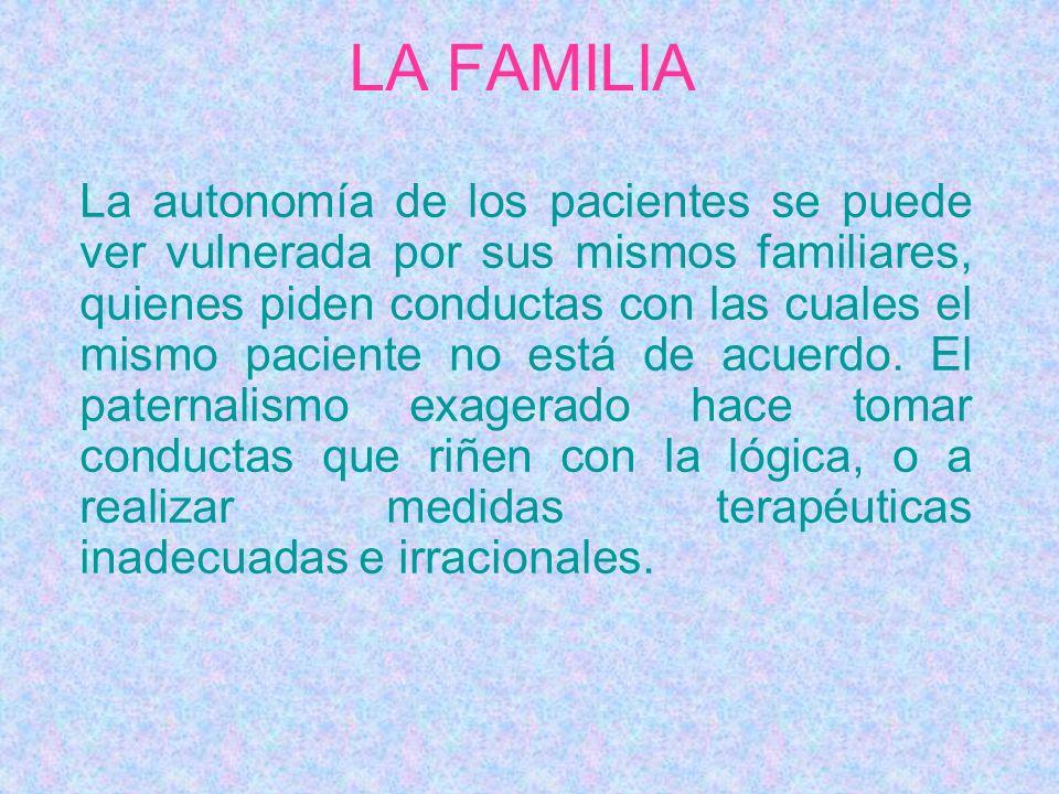 LA FAMILIA La autonomía de los pacientes se puede ver vulnerada por sus mismos familiares, quienes piden conductas con las cuales el mismo paciente no