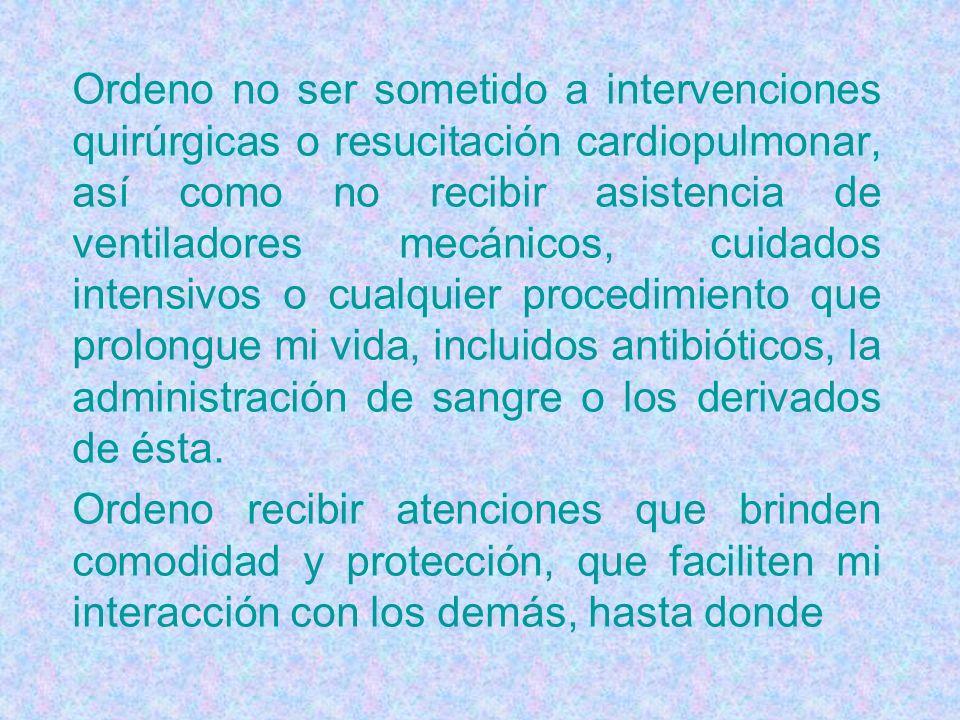 Ordeno no ser sometido a intervenciones quirúrgicas o resucitación cardiopulmonar, así como no recibir asistencia de ventiladores mecánicos, cuidados