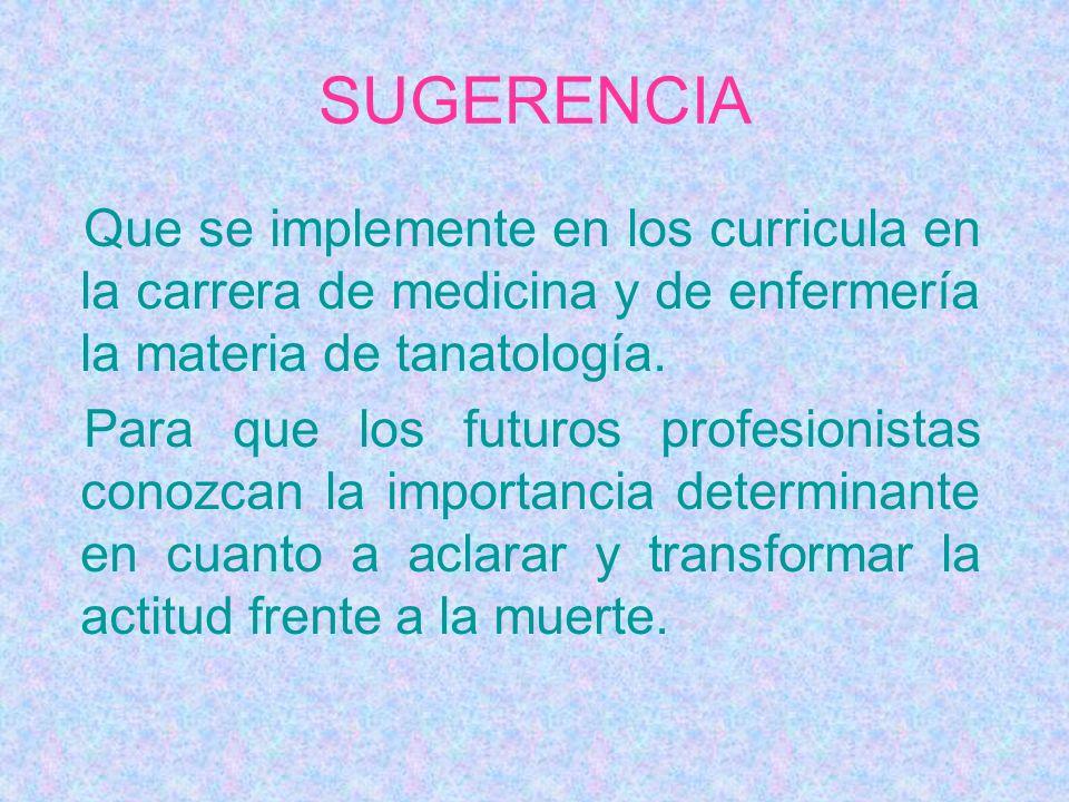 SUGERENCIA Que se implemente en los curricula en la carrera de medicina y de enfermería la materia de tanatología. Para que los futuros profesionistas