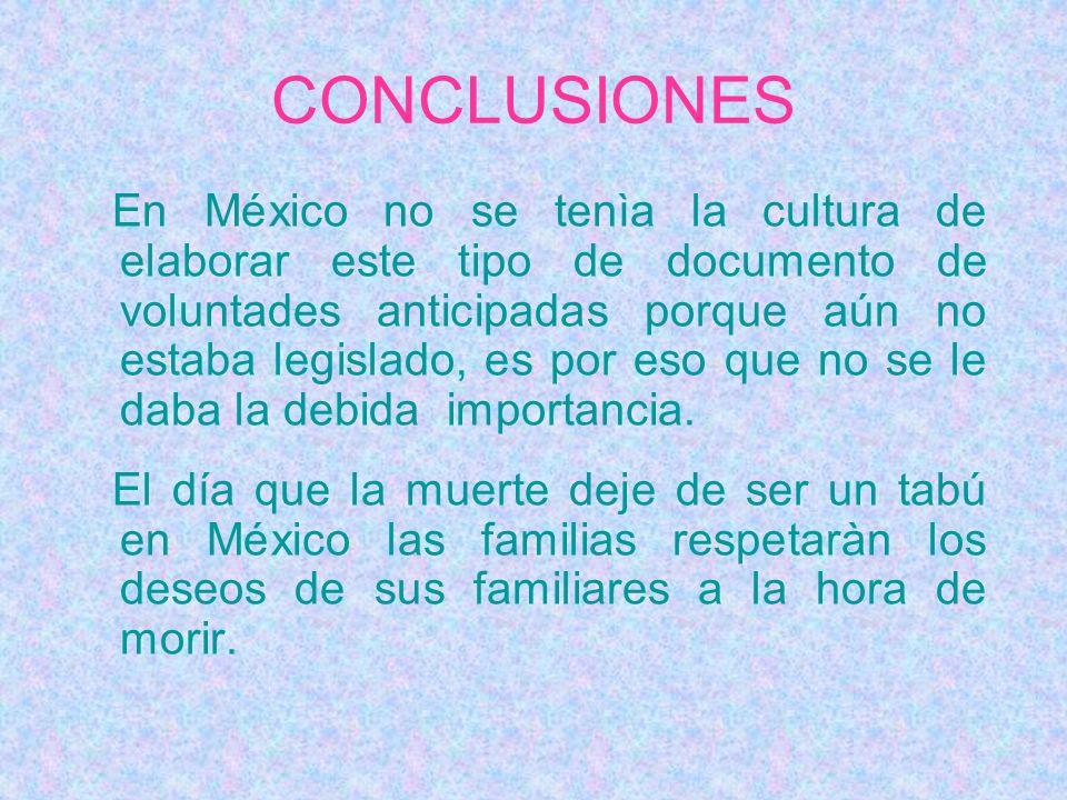 CONCLUSIONES En México no se tenìa la cultura de elaborar este tipo de documento de voluntades anticipadas porque aún no estaba legislado, es por eso