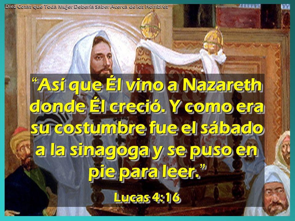 Así que Él vino a Nazareth donde Él creció. Y como era su costumbre fue el sábado a la sinagoga y se puso en pie para leer. Así que Él vino a Nazareth