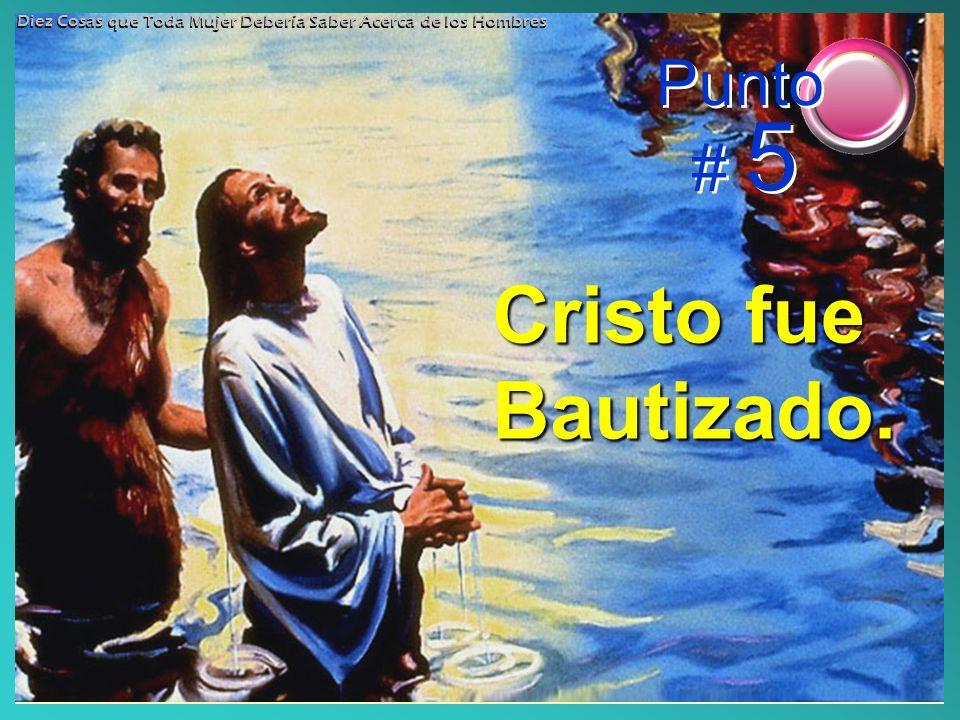 Cristo fue Bautizado. Punto # 5 Diez Cosas que Toda Mujer Debería Saber Acerca de los Hombres
