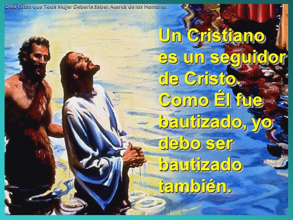 Un Cristiano es un seguidor de Cristo. Como Él fue bautizado, yo debo ser bautizado también. Diez Cosas que Toda Mujer Debería Saber Acerca de los Hom