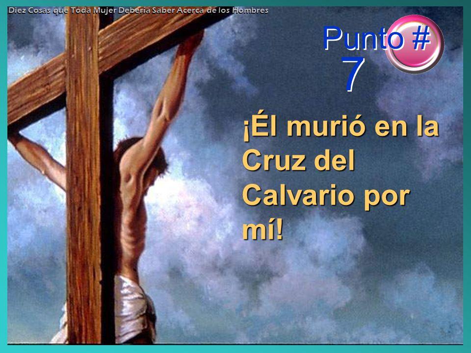 ¡Él murió en la Cruz del Calvario por mí! Punto # 7 Diez Cosas que Toda Mujer Debería Saber Acerca de los Hombres