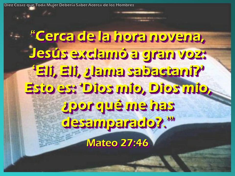 Cerca de la hora novena, Jesús exclamó a gran voz: Elí, Elí, ¿lama sabactaní? Esto es: Dios mío, Dios mío, ¿por qué me has desamparado?. Cerca de la h