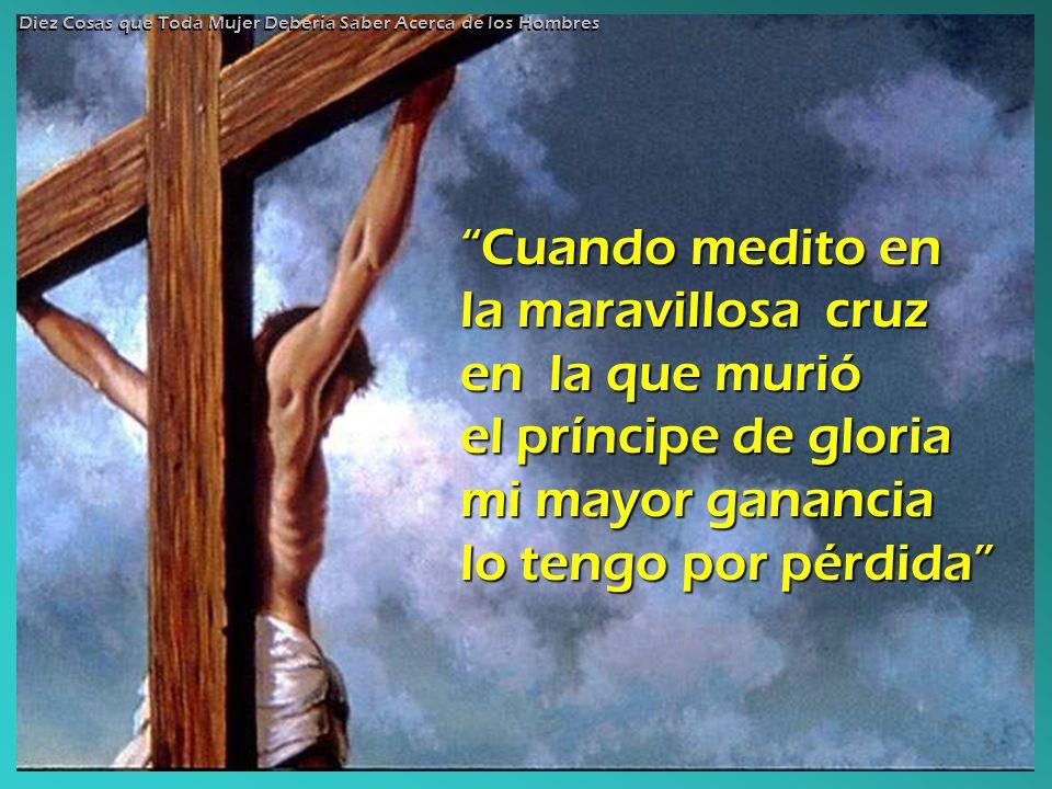 Cuando medito en la maravillosa cruz en la que murió el príncipe de gloria mi mayor ganancia lo tengo por pérdida Diez Cosas que Toda Mujer Debería Sa