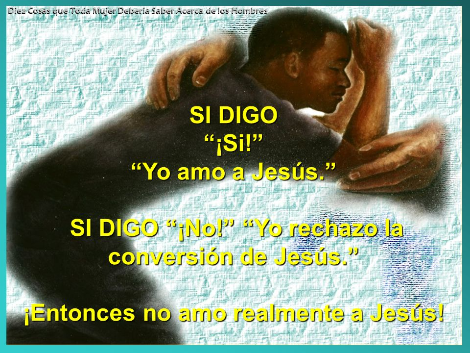 SI DIGO ¡Si! Yo amo a Jesús. SI DIGO ¡No! Yo rechazo la conversión de Jesús. ¡Entonces no amo realmente a Jesús! Diez Cosas que Toda Mujer Debería Sab