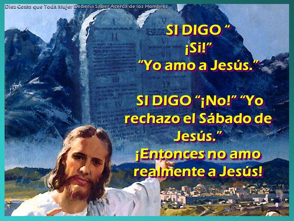 SI DIGO SI DIGO ¡Si! Yo amo a Jesús. SI DIGO ¡No! Yo rechazo el Sábado de Jesús. ¡Entonces no amo realmente a Jesús! SI DIGO ¡Si! Yo amo a Jesús. SI D