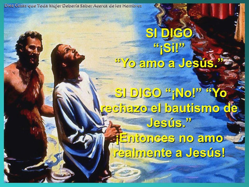 SI DIGO ¡Si! Yo amo a Jesús. SI DIGO ¡No! Yo rechazo el bautismo de Jesús. ¡Entonces no amo realmente a Jesús! Diez Cosas que Toda Mujer Debería Saber