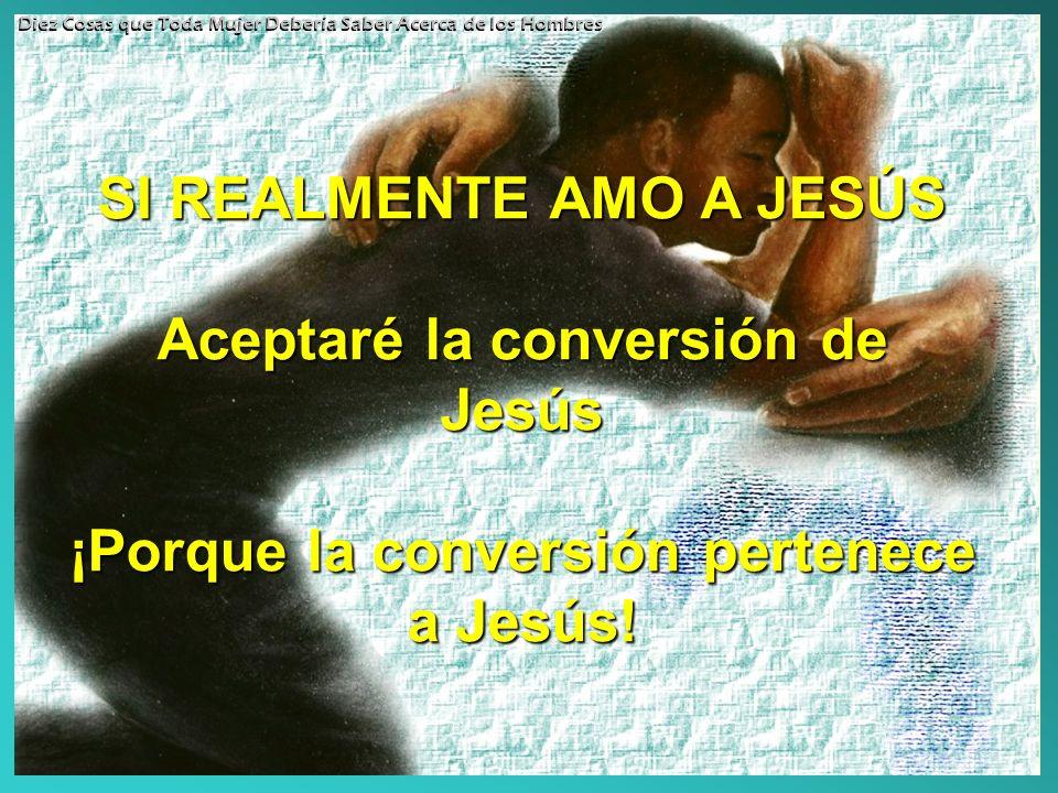 SI REALMENTE AMO A JESÚS Aceptaré la conversión de Jesús ¡Porque la conversión pertenece a Jesús! Diez Cosas que Toda Mujer Debería Saber Acerca de lo