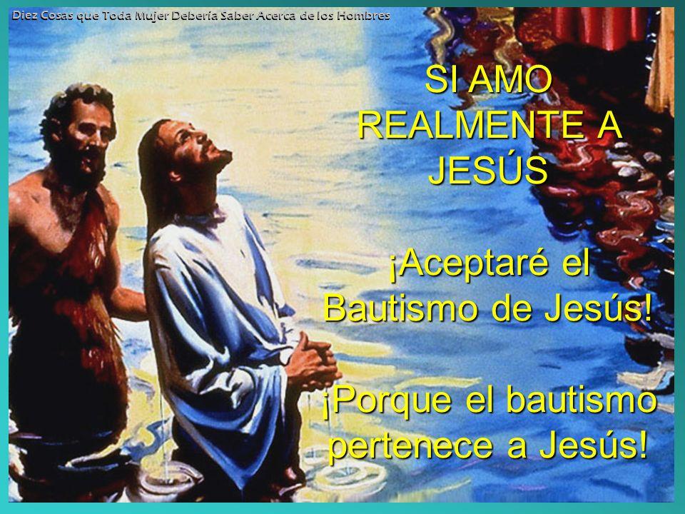 SI AMO REALMENTE A JESÚS ¡Aceptaré el Bautismo de Jesús! ¡Porque el bautismo pertenece a Jesús! Diez Cosas que Toda Mujer Debería Saber Acerca de los