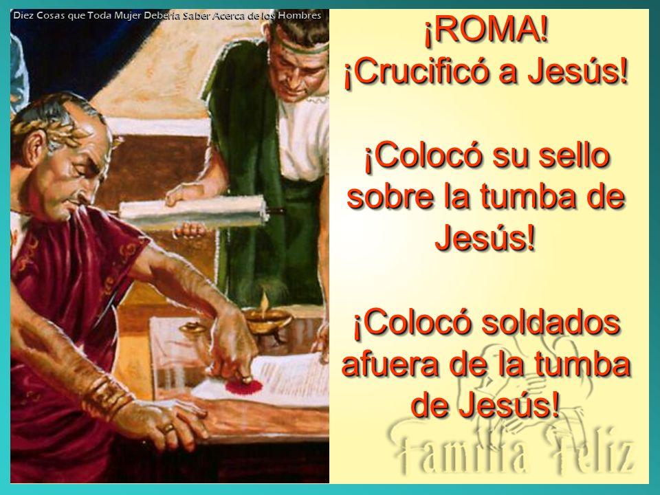 ¡ROMA! ¡Crucificó a Jesús! ¡Colocó su sello sobre la tumba de Jesús! ¡Colocó soldados afuera de la tumba de Jesús! ¡ROMA! ¡Crucificó a Jesús! ¡Colocó
