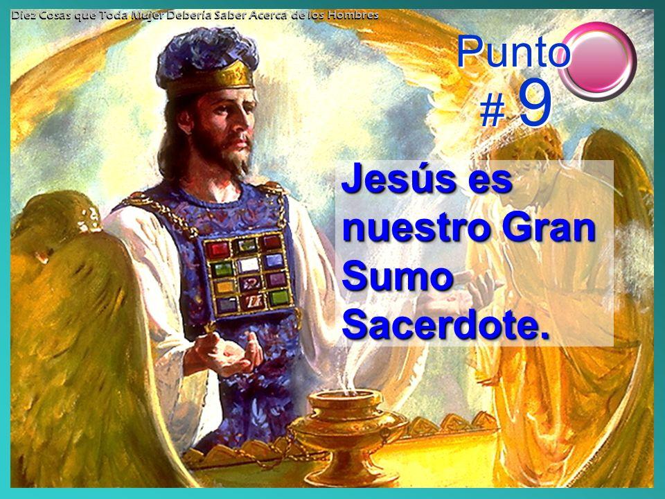 Jesús es nuestro Gran Sumo Sacerdote. Punto # 9 Diez Cosas que Toda Mujer Debería Saber Acerca de los Hombres