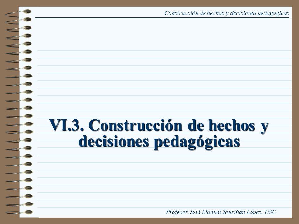 VI.3. Construcción de hechos y decisiones pedagógicas Construcción de hechos y decisiones pedagógicas Profesor José Manuel Touriñán López. USC