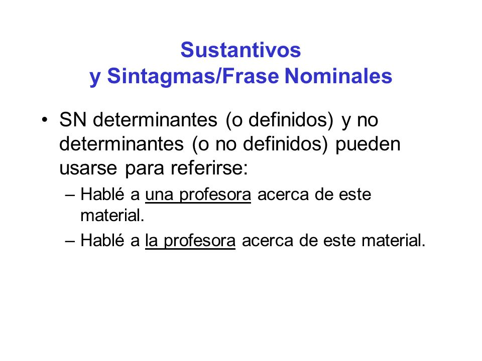 Sustantivos y Sintagmas/Frase Nominales SN determinantes (o definidos) y no determinantes (o no definidos) pueden usarse para referirse: –Hablé a una