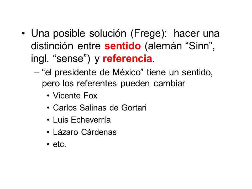 Una posible solución (Frege): hacer una distinción entre sentido (alemán Sinn, ingl. sense) y referencia. –el presidente de México tiene un sentido, p
