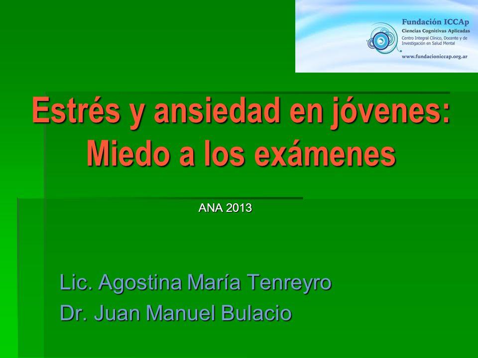 Estrés y ansiedad en jóvenes: Miedo a los exámenes Lic. Agostina María Tenreyro Dr. Juan Manuel Bulacio ANA 2013
