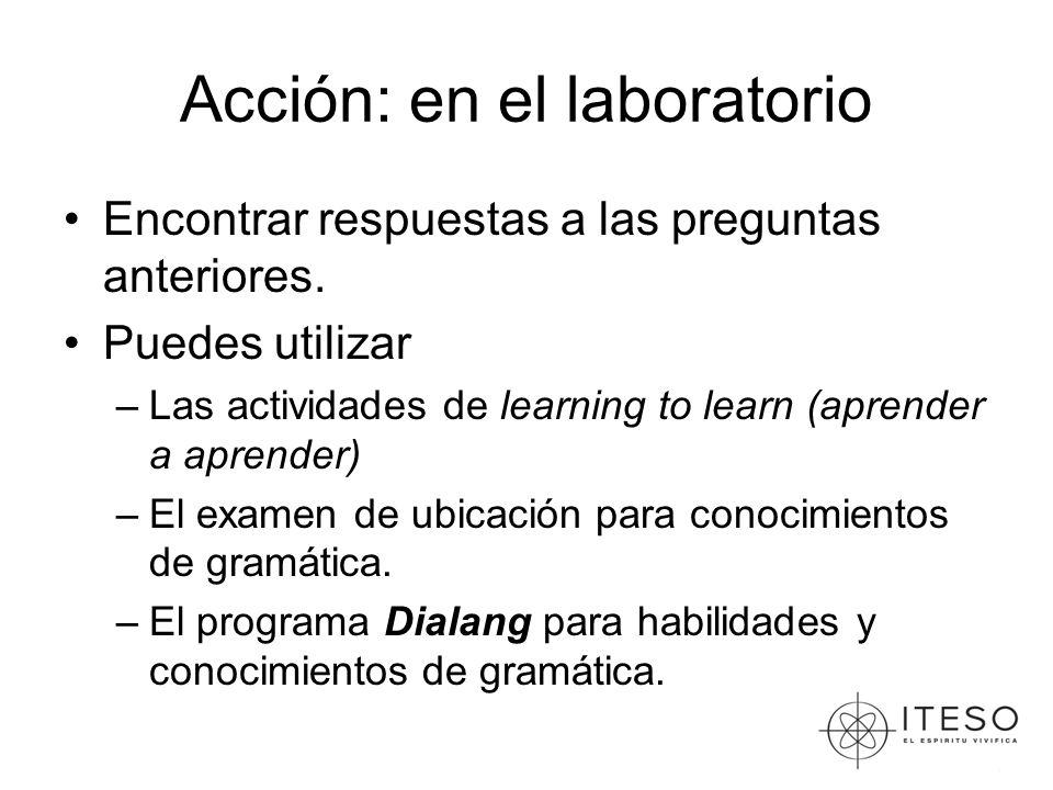 Acción: en el laboratorio Encontrar respuestas a las preguntas anteriores. Puedes utilizar –Las actividades de learning to learn (aprender a aprender)