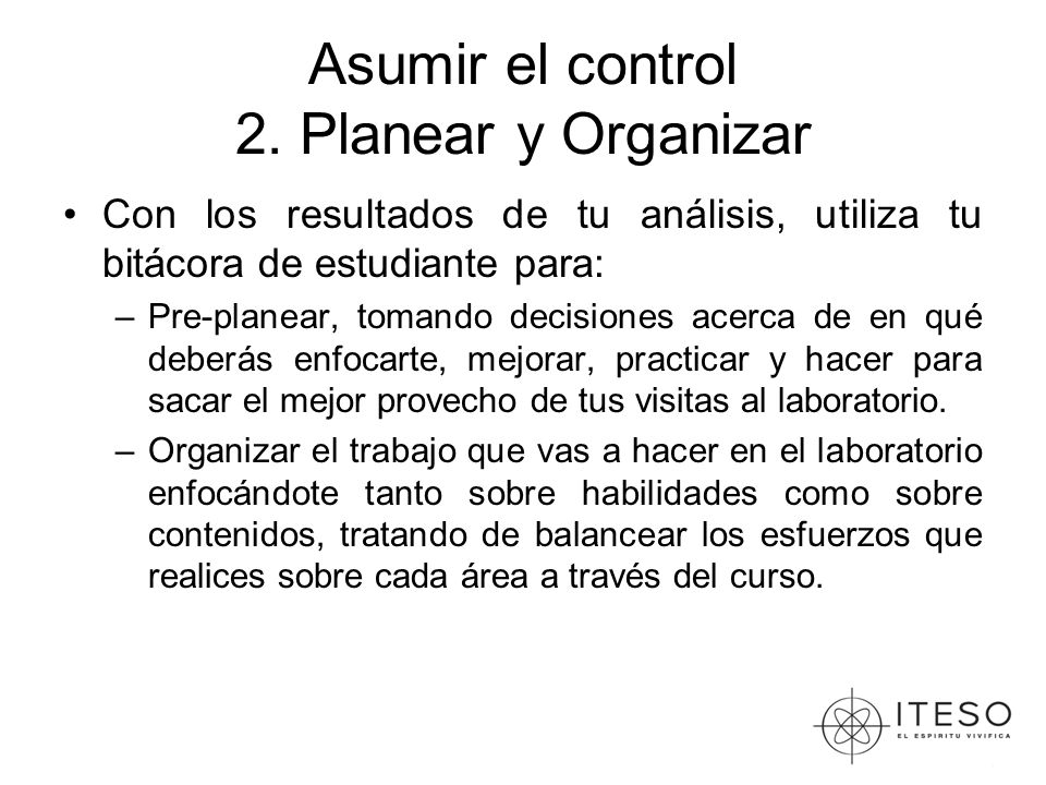 Asumir el control 2. Planear y Organizar Con los resultados de tu análisis, utiliza tu bitácora de estudiante para: –Pre-planear, tomando decisiones a