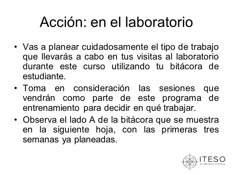 Acción: en el laboratorio Vas a planear cuidadosamente el tipo de trabajo que llevarás a cabo en tus visitas al laboratorio durante este curso utilizando tu bitácora de estudiante.