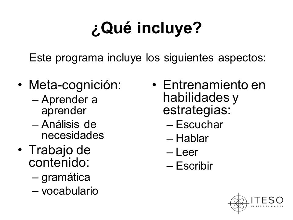 ¿Qué incluye? Meta-cognición: –Aprender a aprender –Análisis de necesidades Trabajo de contenido: –gramática –vocabulario Entrenamiento en habilidades