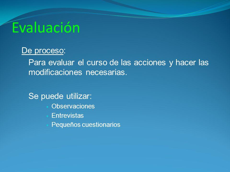 Evaluación De proceso: Para evaluar el curso de las acciones y hacer las modificaciones necesarias. Se puede utilizar: Observaciones Entrevistas Peque