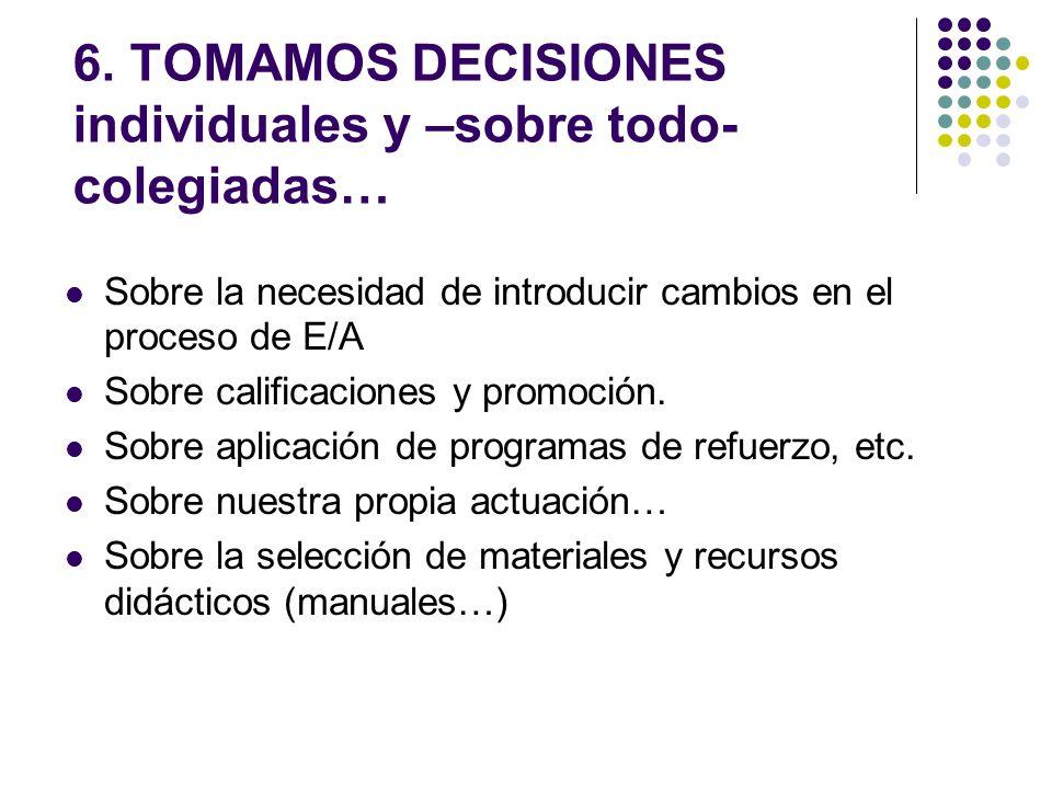 6. TOMAMOS DECISIONES individuales y –sobre todo- colegiadas… Sobre la necesidad de introducir cambios en el proceso de E/A Sobre calificaciones y pro