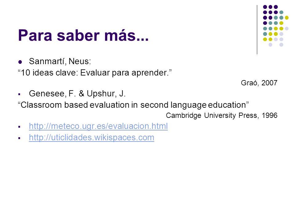 Para saber más... Sanmartí, Neus: 10 ideas clave: Evaluar para aprender. Graó, 2007 Genesee, F. & Upshur, J. Classroom based evaluation in second lang