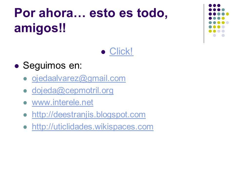 Por ahora… esto es todo, amigos!! Click! Seguimos en: ojedaalvarez@gmail.com dojeda@cepmotril.org www.interele.net http://deestranjis.blogspot.com htt