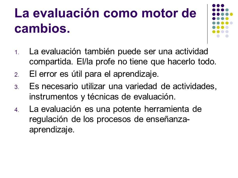 La evaluación como motor de cambios. 1. La evaluación también puede ser una actividad compartida. El/la profe no tiene que hacerlo todo. 2. El error e
