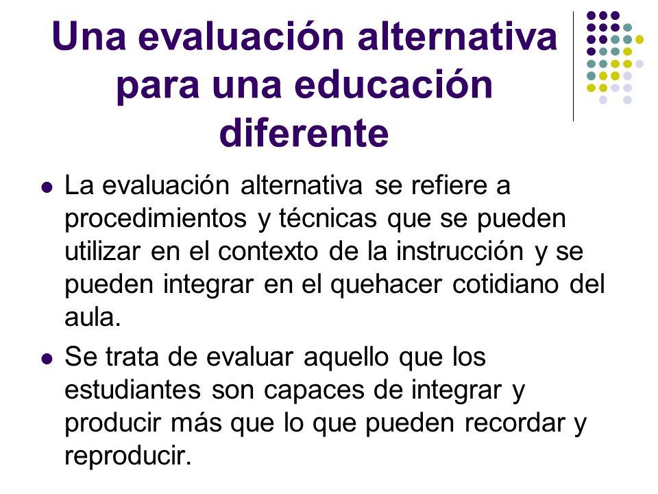 Una evaluación alternativa para una educación diferente La evaluación alternativa se refiere a procedimientos y técnicas que se pueden utilizar en el
