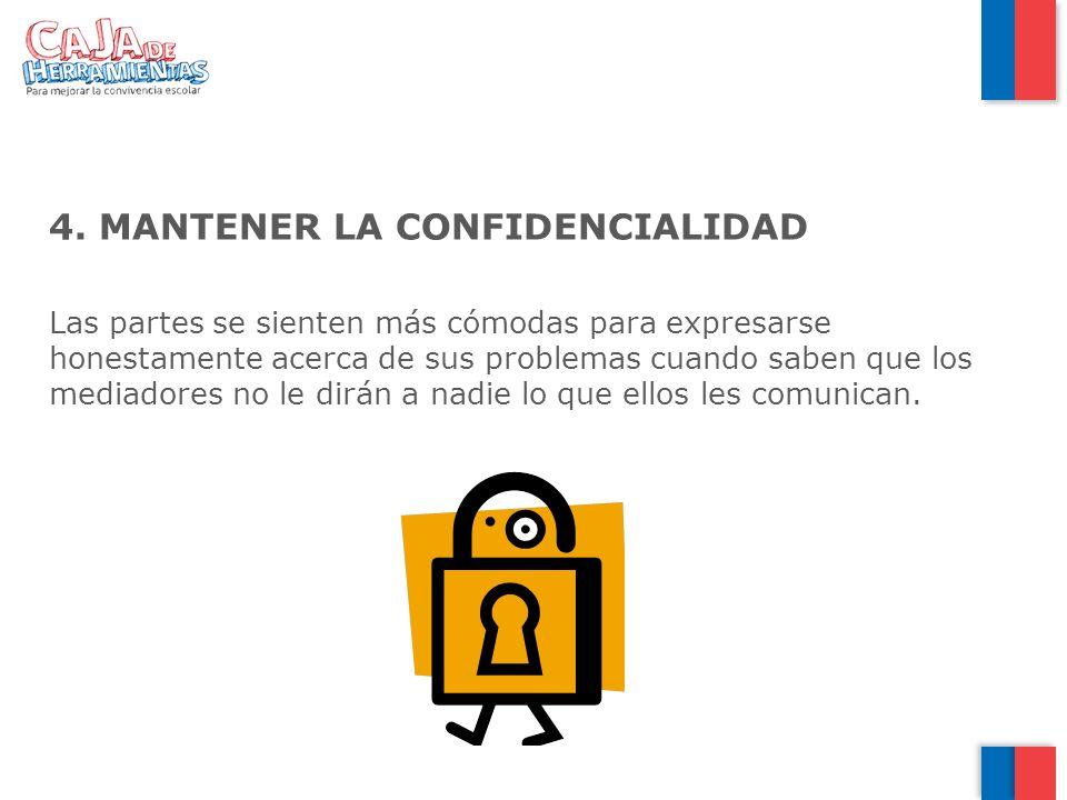 4. MANTENER LA CONFIDENCIALIDAD Las partes se sienten más cómodas para expresarse honestamente acerca de sus problemas cuando saben que los mediadores