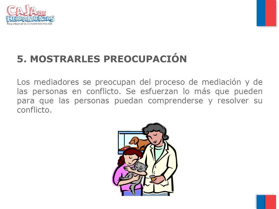 5. MOSTRARLES PREOCUPACIÓN Los mediadores se preocupan del proceso de mediación y de las personas en conflicto. Se esfuerzan lo más que pueden para qu
