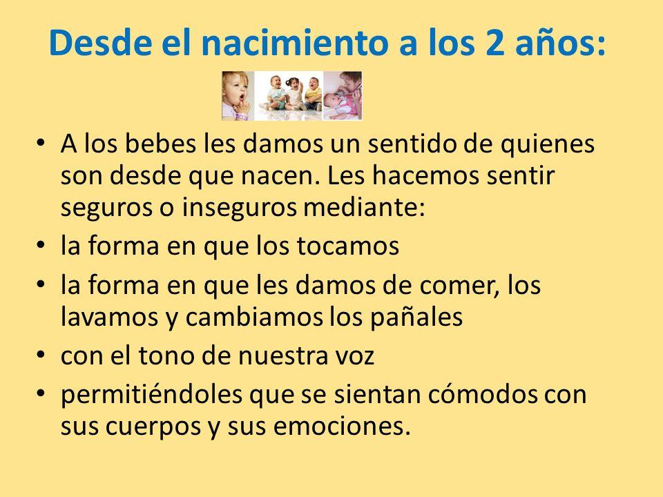 Desde el nacimiento a los 2 años: A los bebes les damos un sentido de quienes son desde que nacen. Les hacemos sentir seguros o inseguros mediante: la