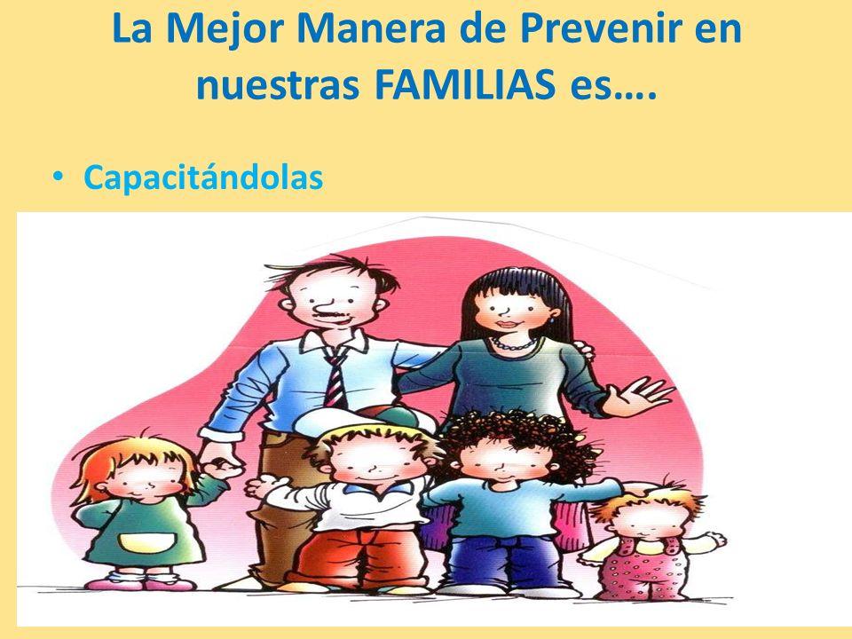 La Mejor Manera de Prevenir en nuestras FAMILIAS es…. Capacitándolas