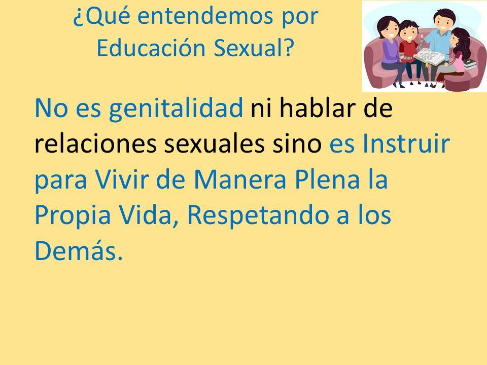 ¿Qué entendemos por Educación Sexual? No es genitalidad ni hablar de relaciones sexuales sino es Instruir para Vivir de Manera Plena la Propia Vida, R