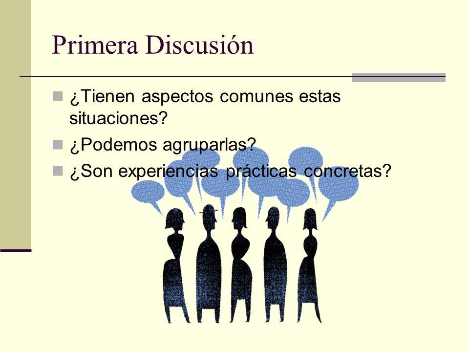 Primera Discusión ¿Tienen aspectos comunes estas situaciones? ¿Podemos agruparlas? ¿Son experiencias prácticas concretas?