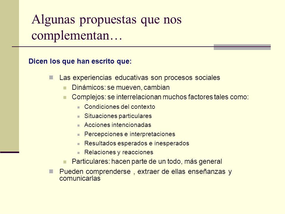 Algunas propuestas que nos complementan… Las experiencias educativas son procesos sociales Dinámicos: se mueven, cambian Complejos: se interrelacionan