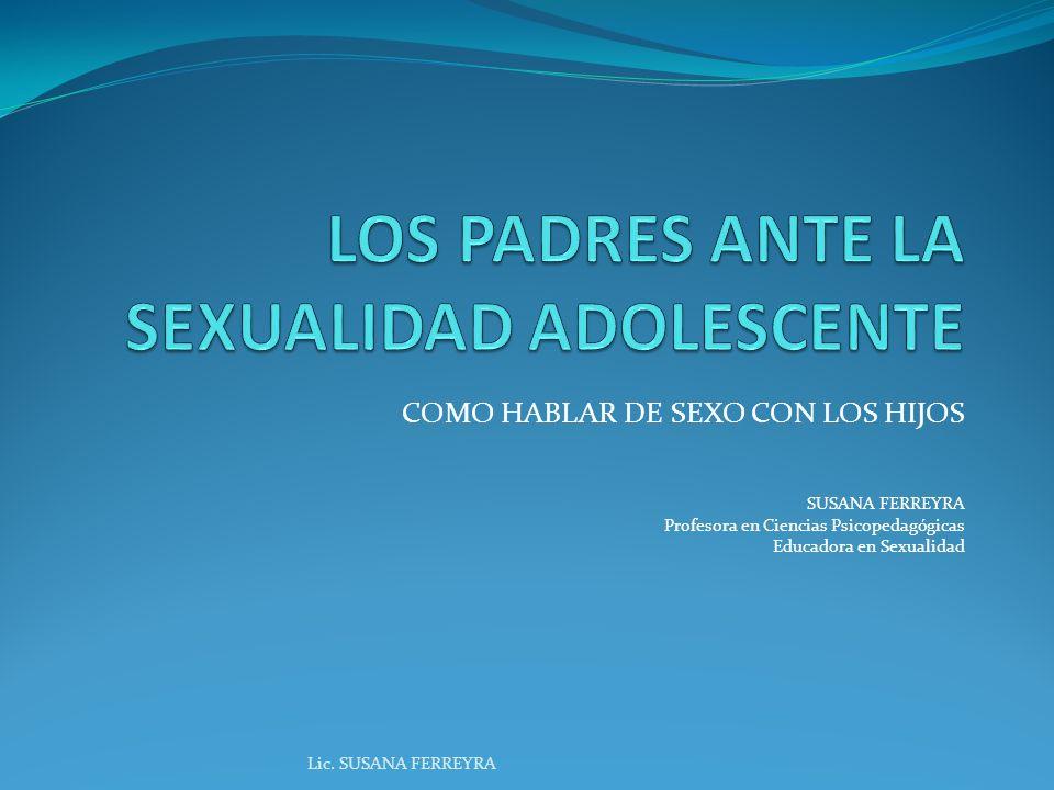 COMO HABLAR DE SEXO CON LOS HIJOS SUSANA FERREYRA Profesora en Ciencias Psicopedagógicas Educadora en Sexualidad Lic.