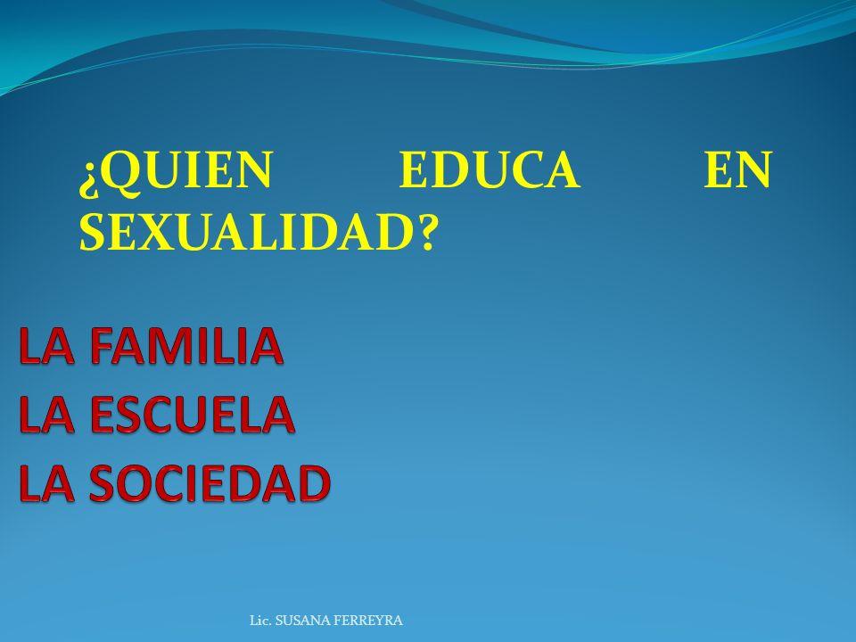 ¿QUIEN EDUCA EN SEXUALIDAD? Lic. SUSANA FERREYRA